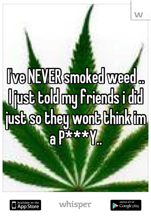 I've NEVER smoked weed ..  I just told my friends i did just so they wont think im a P***Y..
