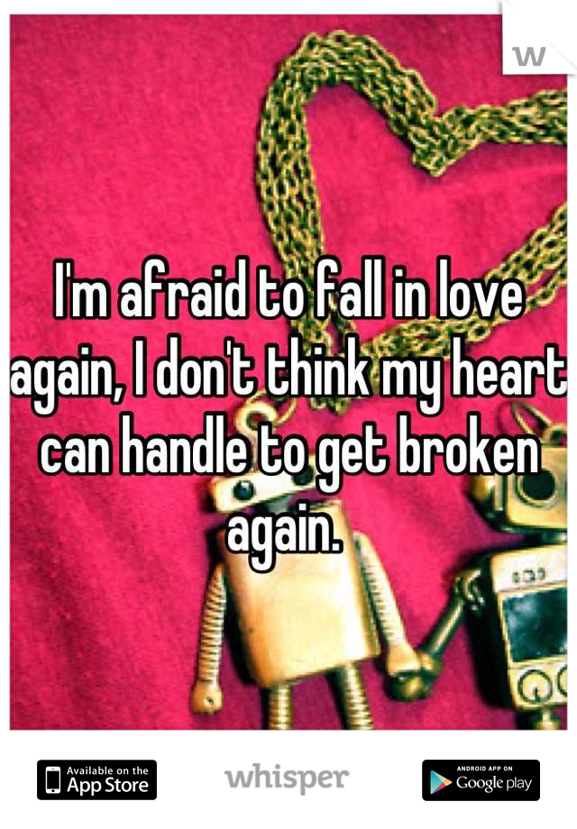 I'm afraid to fall in love again, I don't think my heart can handle to get broken again.