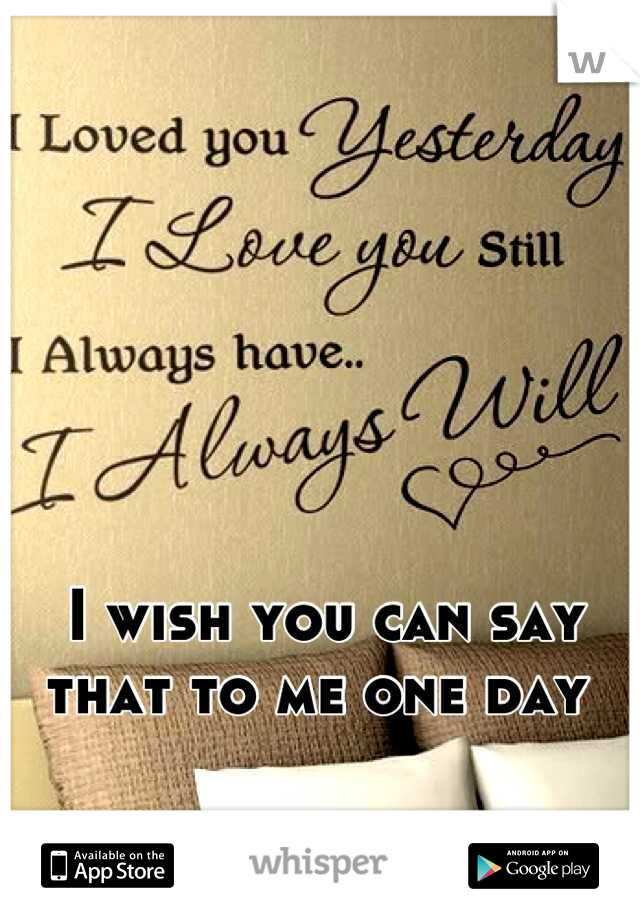 I wish you can say that to me one day