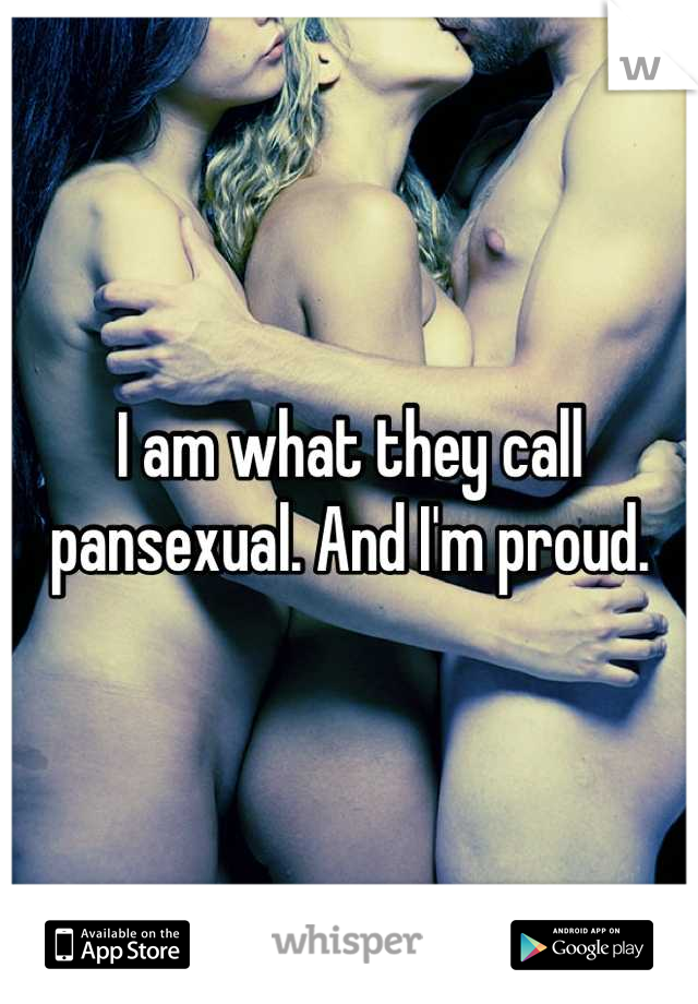 I am what they call pansexual. And I'm proud.