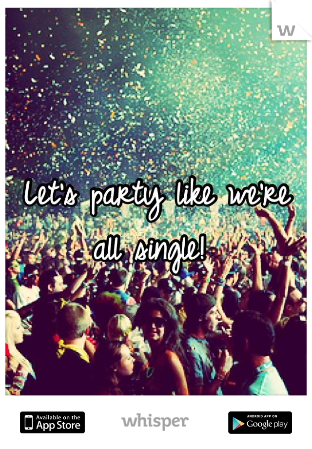 Let's party like we're all single!
