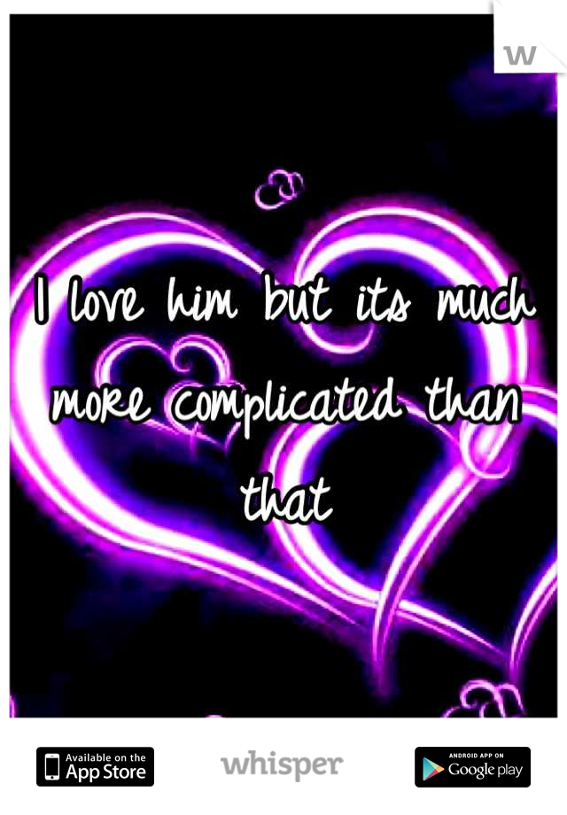 I love him but its much more complicated than that