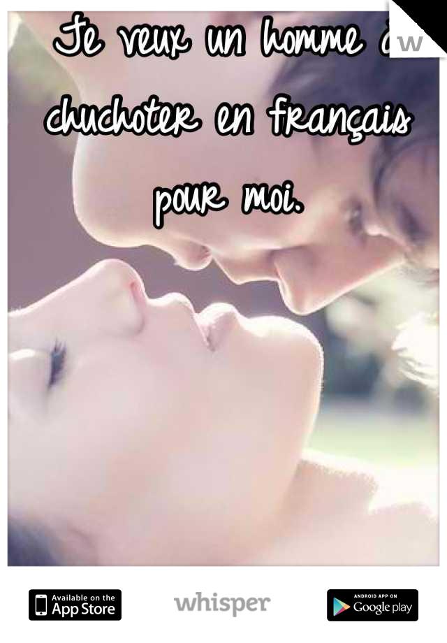 Je veux un homme à chuchoter en français pour moi.