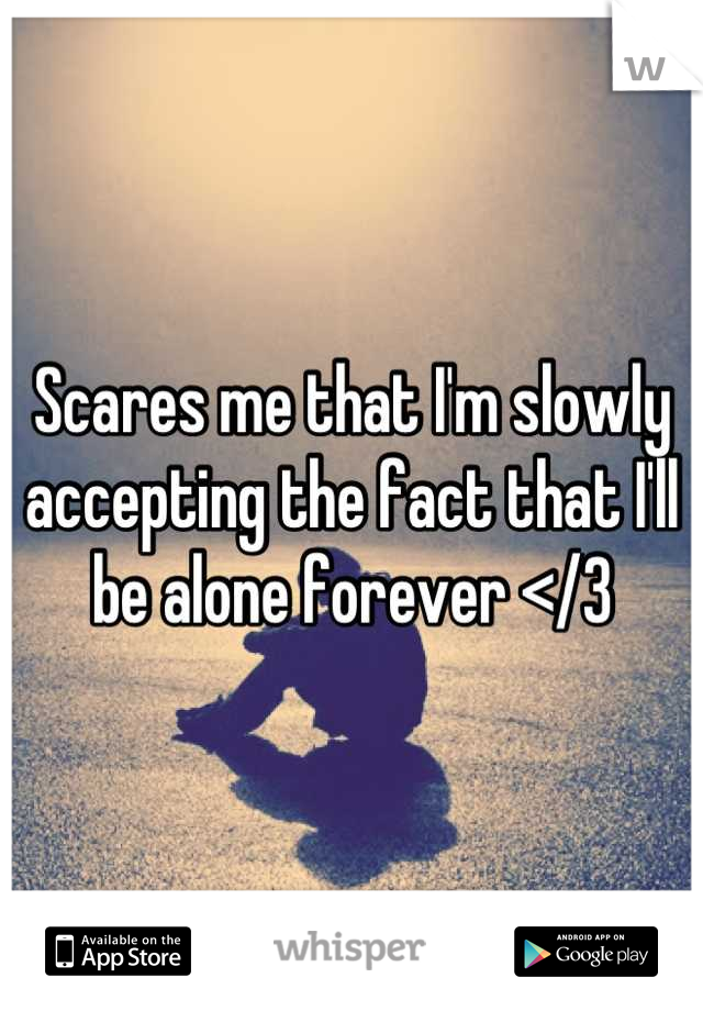 Scares me that I'm slowly accepting the fact that I'll be alone forever </3