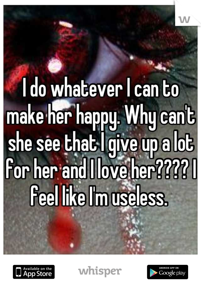 I do whatever I can to make her happy. Why can't she see that I give up a lot for her and I love her???? I feel like I'm useless.