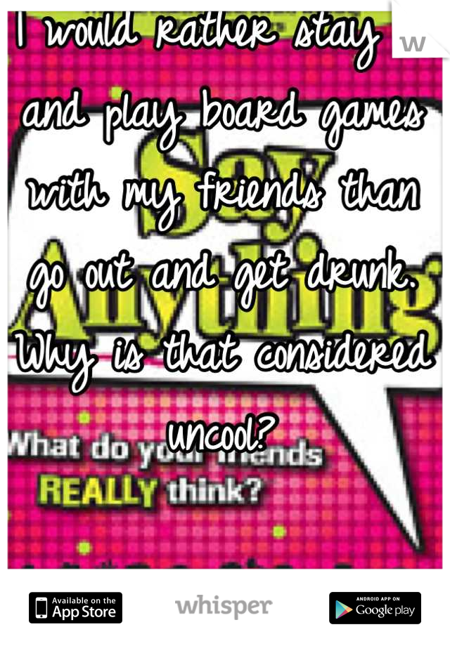 I would rather stay in and play board games with my friends than go out and get drunk. Why is that considered uncool?