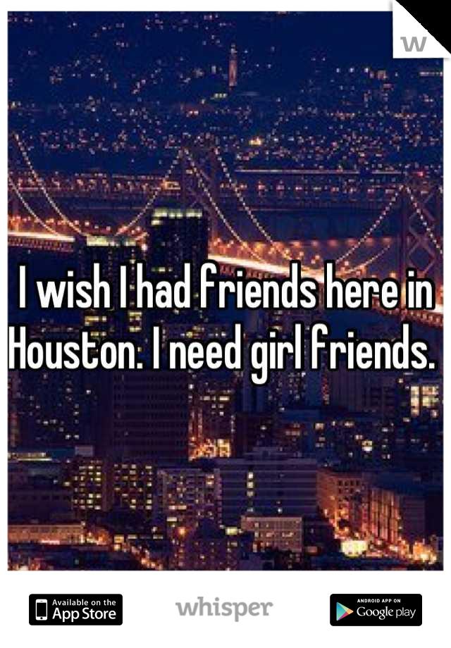 I wish I had friends here in Houston. I need girl friends.
