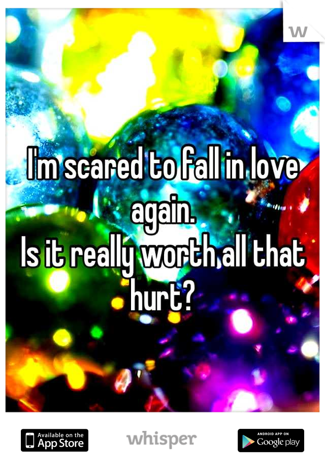 I'm scared to fall in love again.  Is it really worth all that hurt?