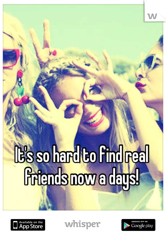 It's so hard to find real friends now a days!