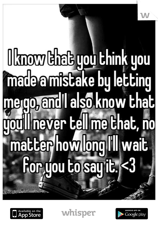 I know that you think you made a mistake by letting me go, and I also know that you'll never tell me that, no matter how long I'll wait for you to say it. <3