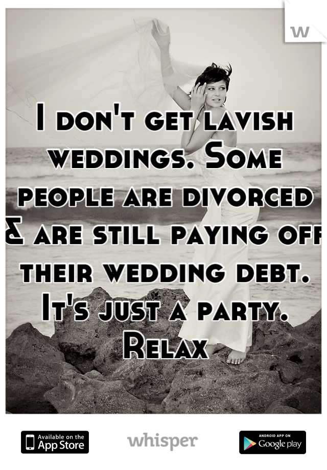 I don't get lavish weddings. Some people are divorced & are still paying off their wedding debt. It's just a party. Relax