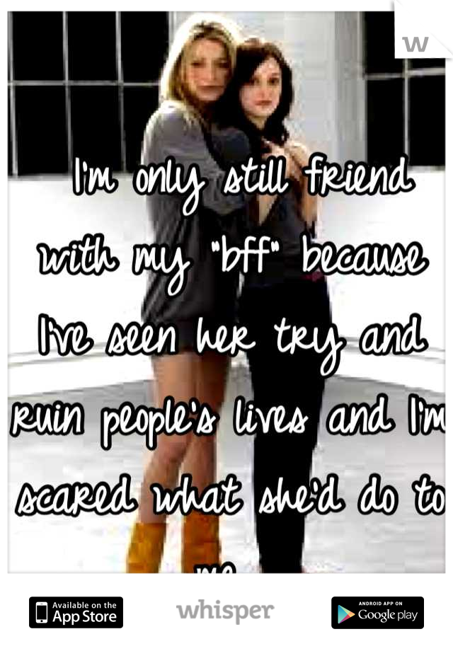 """I'm only still friend with my """"bff"""" because I've seen her try and ruin people's lives and I'm scared what she'd do to me."""