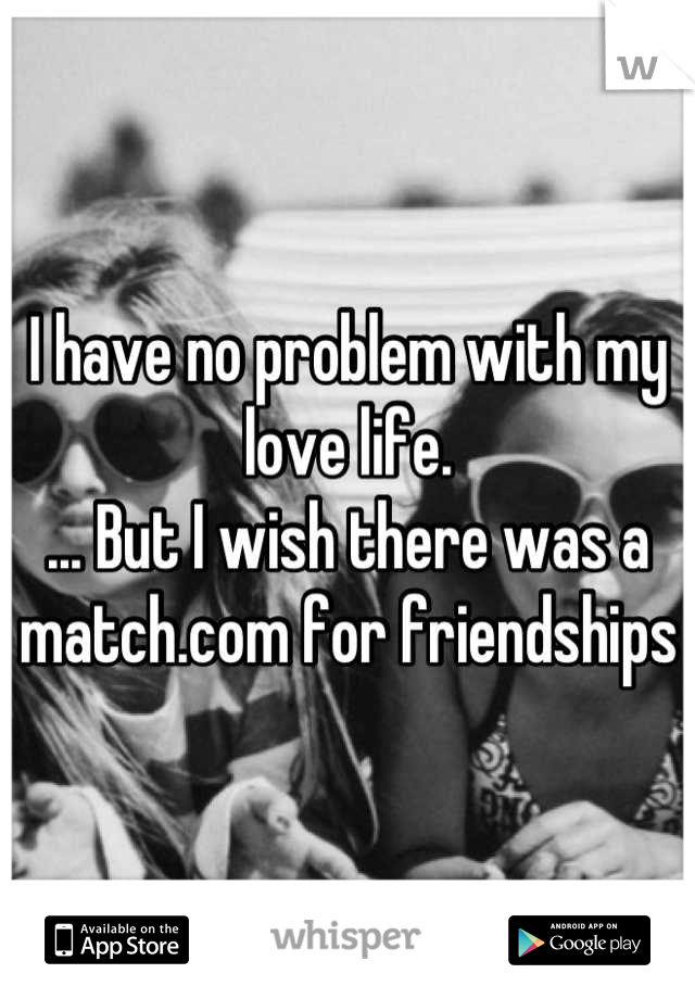 I have no problem with my love life.  ... But I wish there was a match.com for friendships