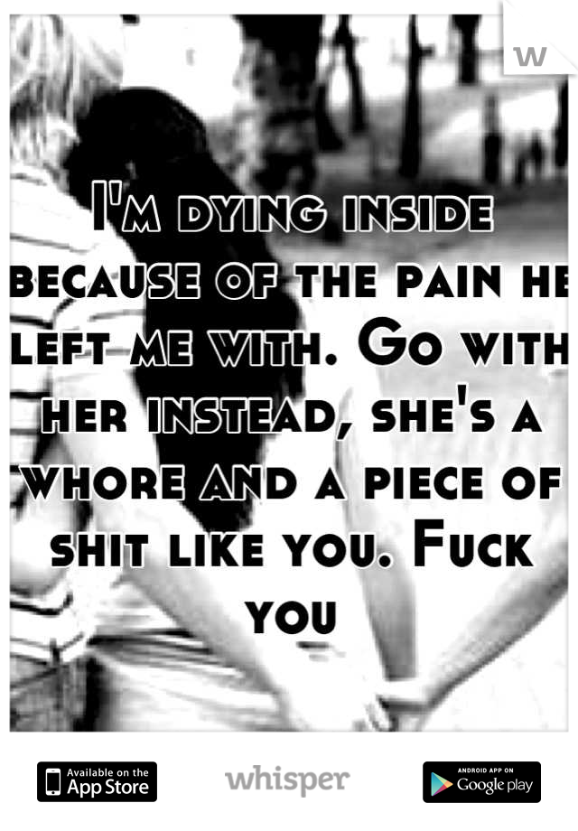I'm dying inside because of the pain he left me with. Go with her instead, she's a whore and a piece of shit like you. Fuck you