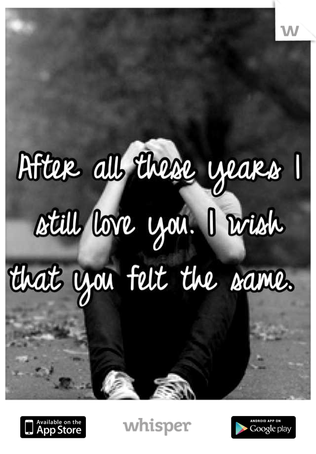 After all these years I still love you. I wish that you felt the same.