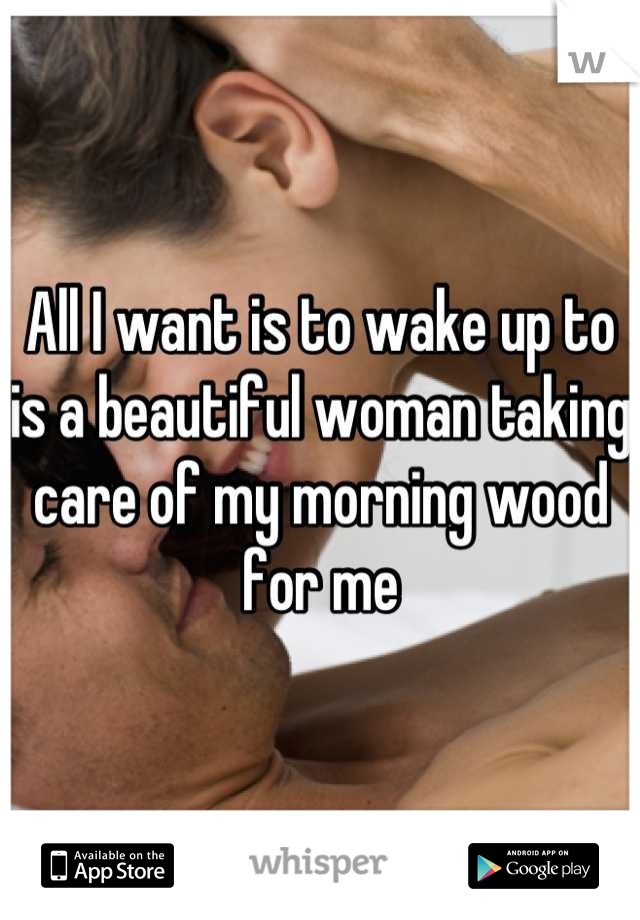 All I want is to wake up to is a beautiful woman taking care of my morning wood for me