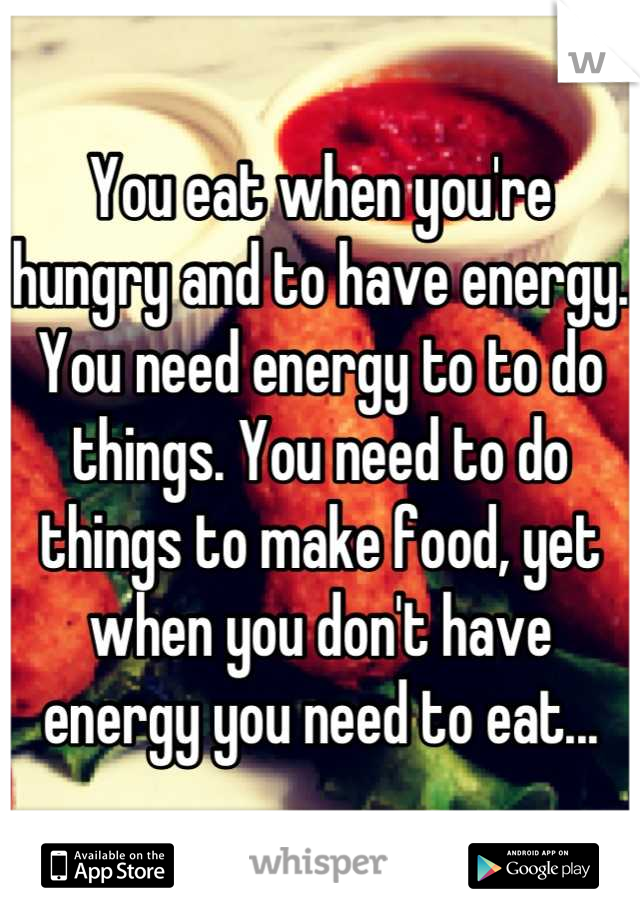 You eat when you're hungry and to have energy. You need energy to to do things. You need to do things to make food, yet when you don't have energy you need to eat...
