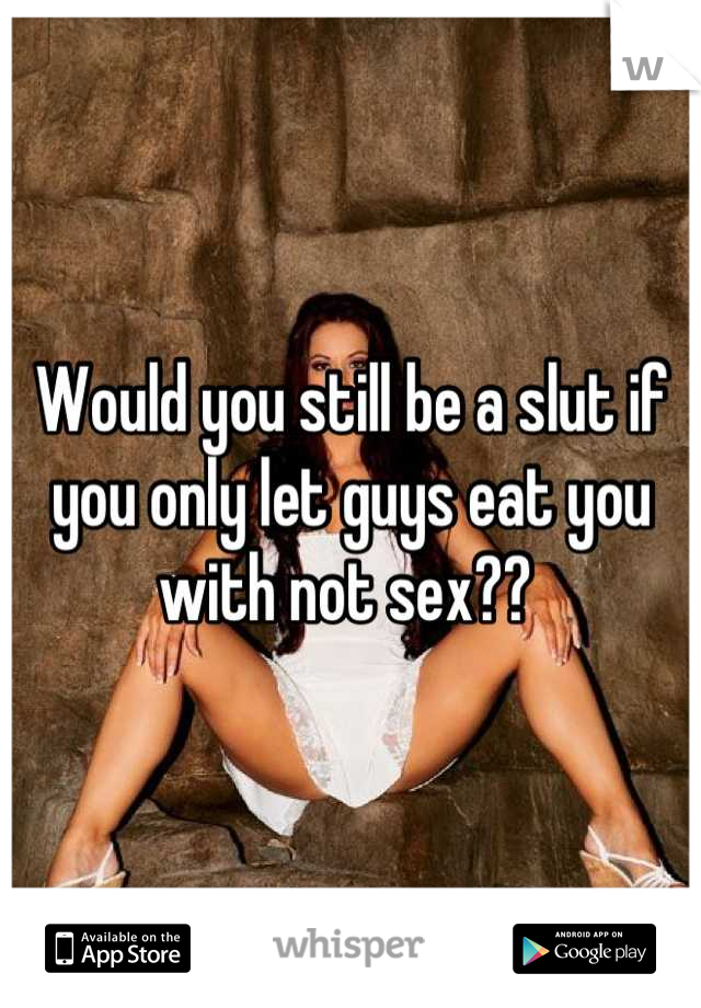 Would you still be a slut if you only let guys eat you with not sex??