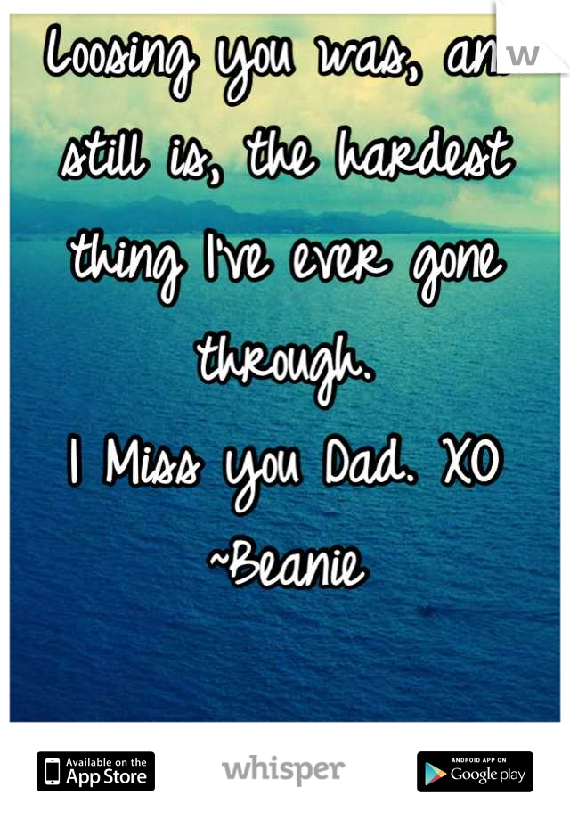 Loosing you was, and still is, the hardest thing I've ever gone through.  I Miss you Dad. XO ~Beanie