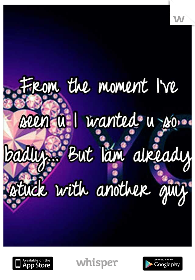 From the moment I've seen u I wanted u so badly... But Iam already stuck with another guy