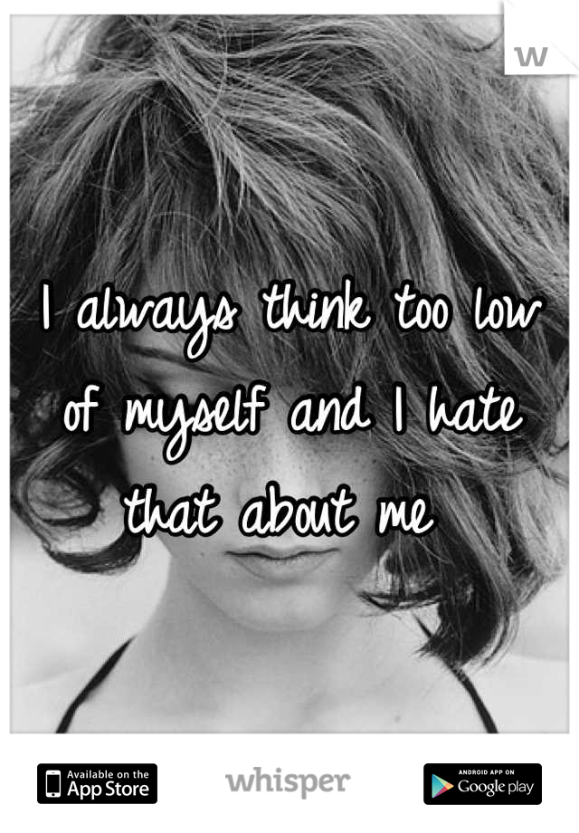 I always think too low of myself and I hate that about me
