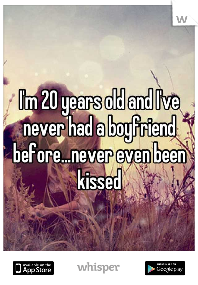 I'm 20 years old and I've never had a boyfriend before...never even been kissed