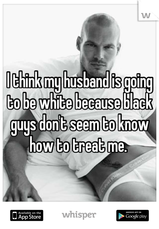 I think my husband is going to be white because black guys don't seem to know how to treat me.