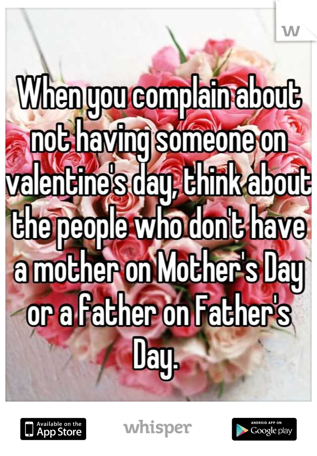 When you complain about not having someone on valentine's day, think about the people who don't have a mother on Mother's Day or a father on Father's Day.