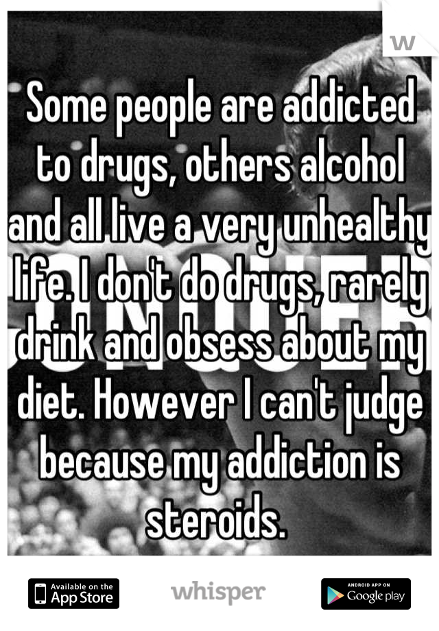 Some people are addicted to drugs, others alcohol and all live a very unhealthy life. I don't do drugs, rarely drink and obsess about my diet. However I can't judge because my addiction is steroids.