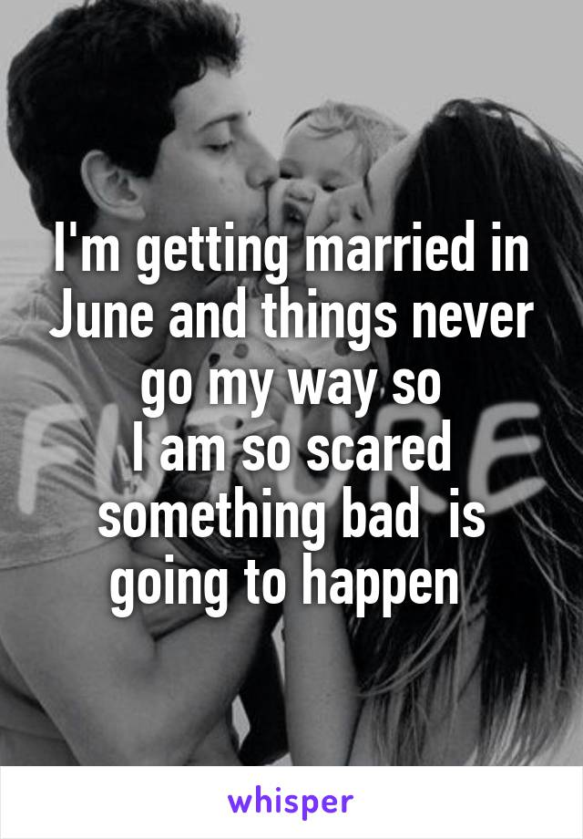 I'm getting married in June and things never go my way so I am so scared something bad  is going to happen