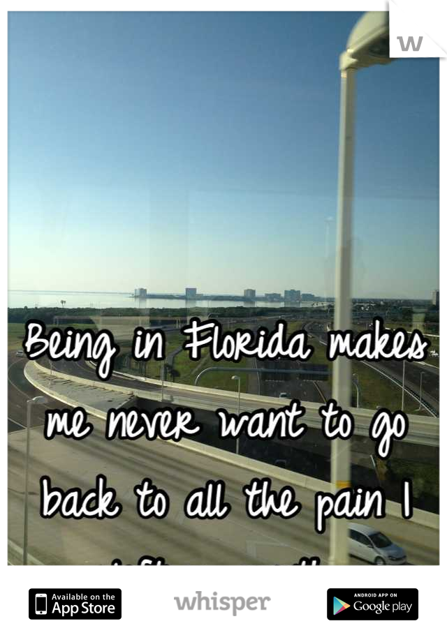 Being in Florida makes me never want to go back to all the pain I left up north.