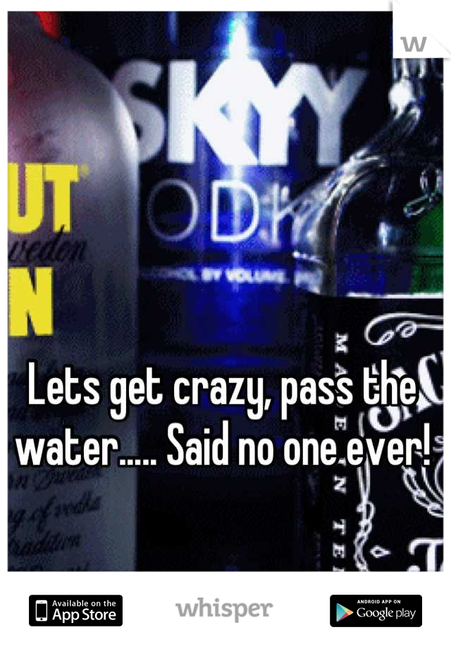 Lets get crazy, pass the water..... Said no one ever!