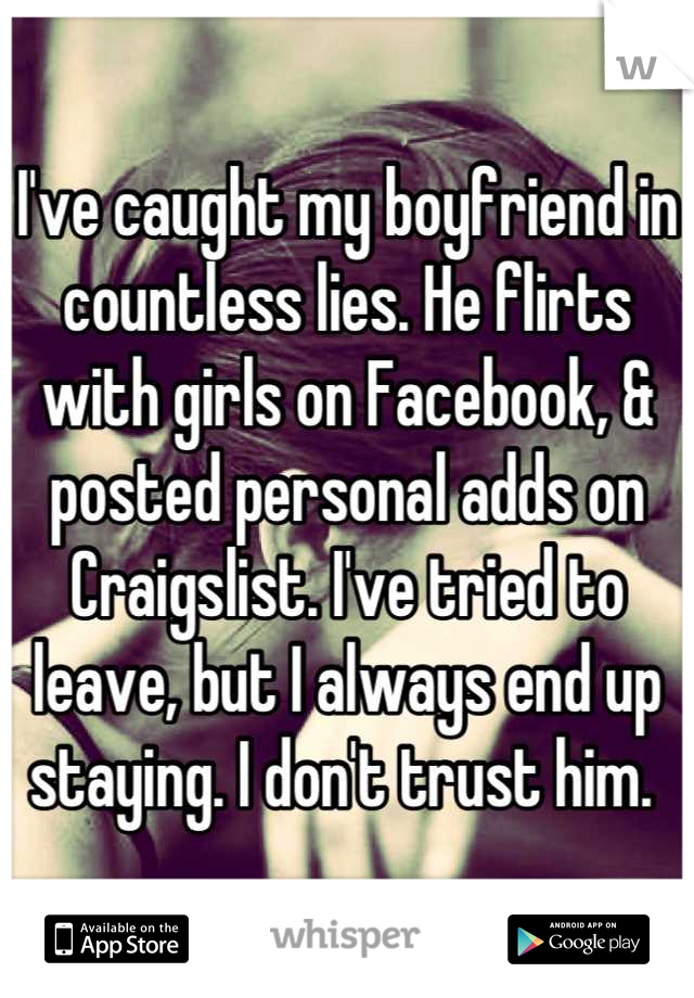 I've caught my boyfriend in countless lies. He flirts with girls on Facebook, & posted personal adds on Craigslist. I've tried to leave, but I always end up staying. I don't trust him.