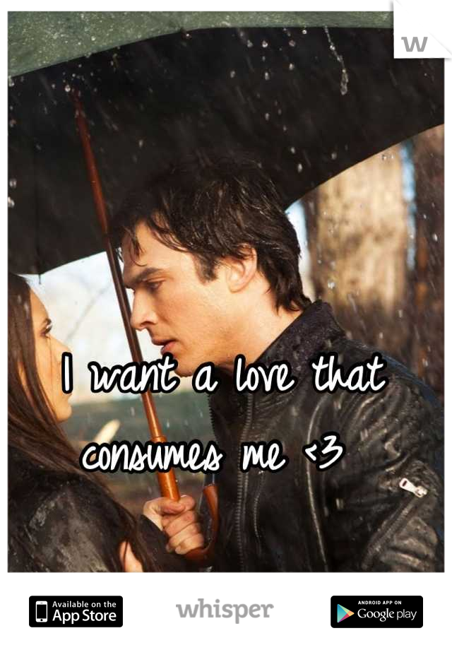I want a love that consumes me <3