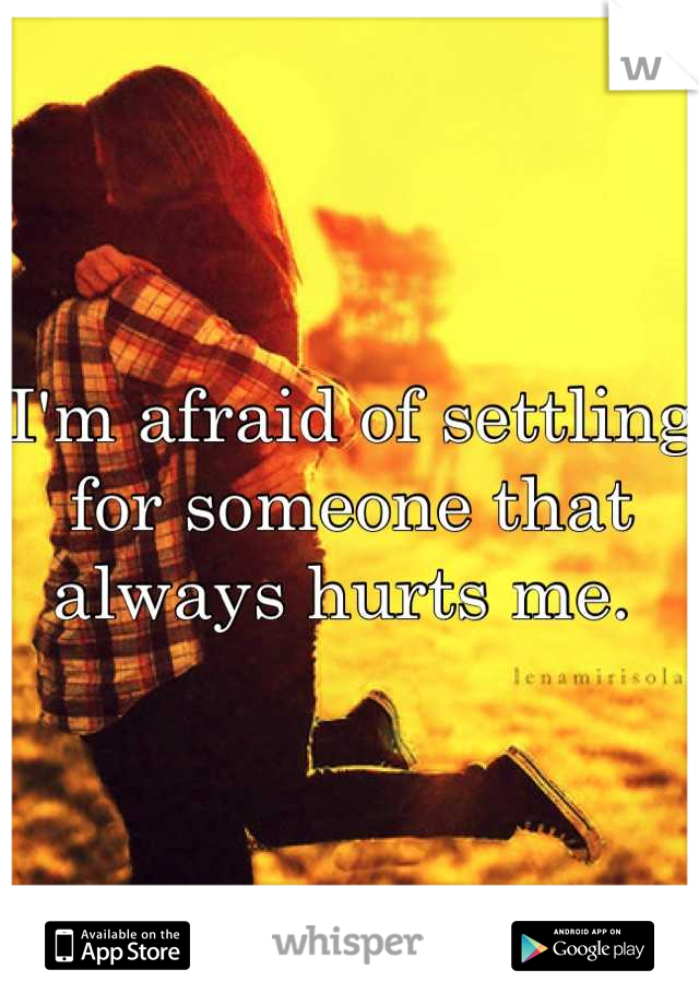 I'm afraid of settling for someone that always hurts me.