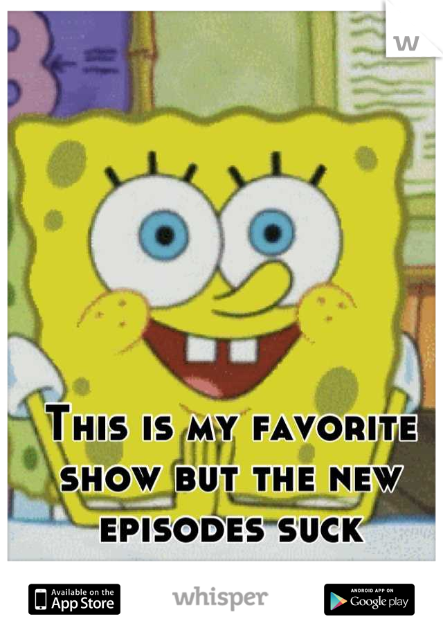 This is my favorite show but the new episodes suck