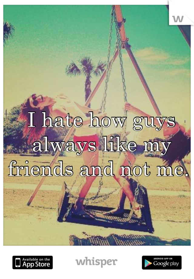 I hate how guys always like my friends and not me.