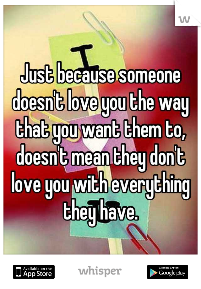 Just because someone doesn't love you the way that you want them to, doesn't mean they don't love you with everything they have.