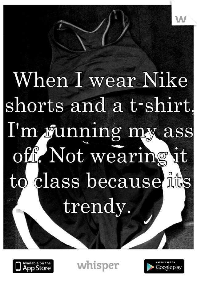 When I wear Nike shorts and a t-shirt, I'm running my ass off. Not wearing it to class because its trendy.