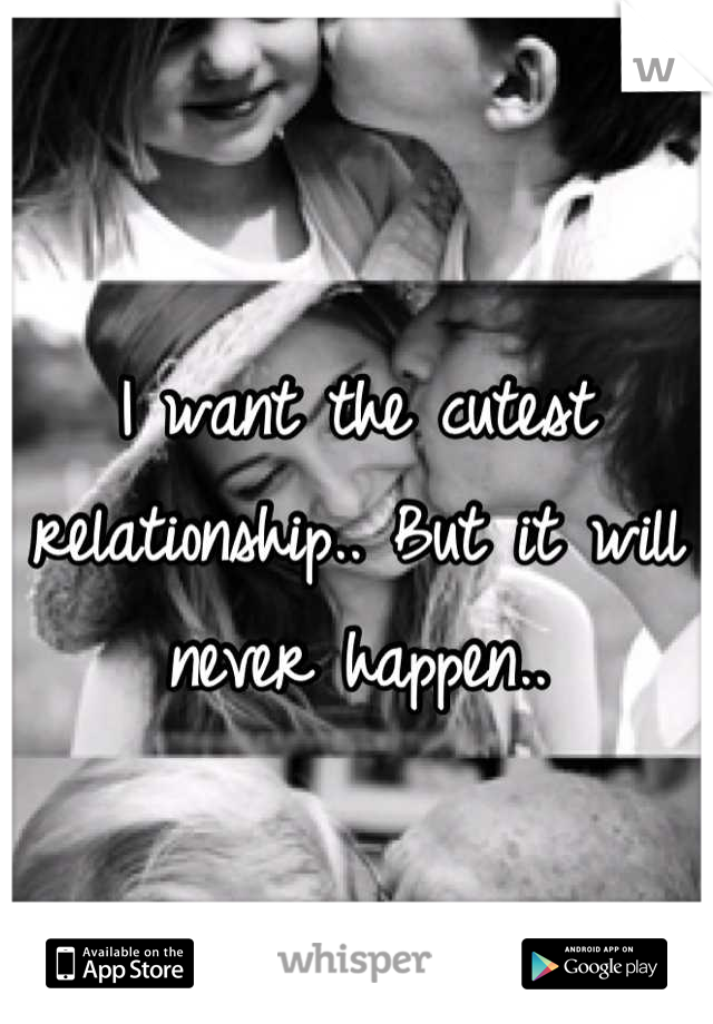 I want the cutest relationship.. But it will never happen..