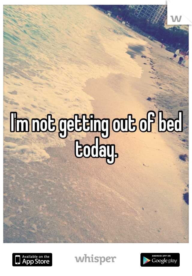 I'm not getting out of bed today.