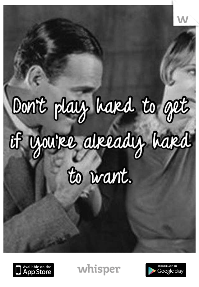 Don't play hard to get if you're already hard to want.