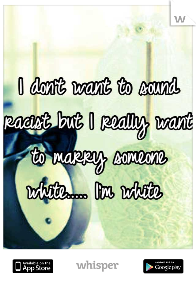 I don't want to sound racist but I really want to marry someone white..... I'm white