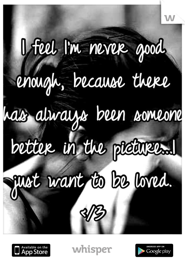 I feel I'm never good enough, because there has always been someone better in the picture...I just want to be loved. </3