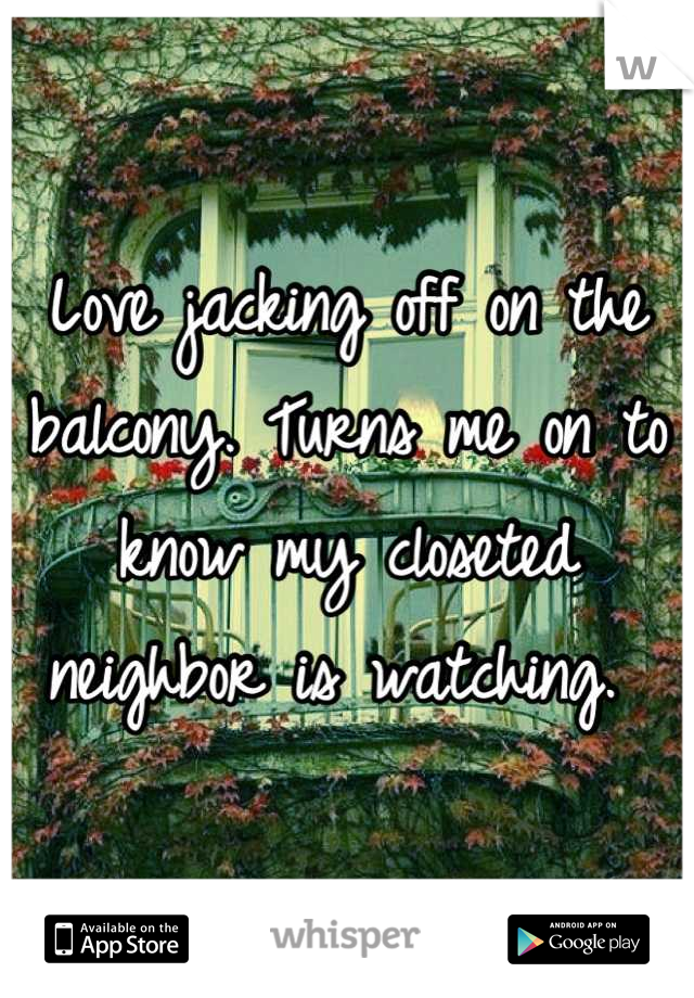 Love jacking off on the balcony. Turns me on to know my closeted neighbor is watching.