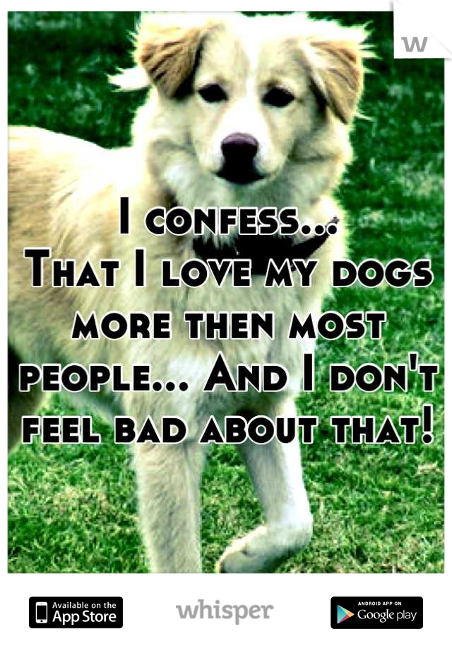 I confess... That I love my dogs more then most people... And I don't feel bad about that!
