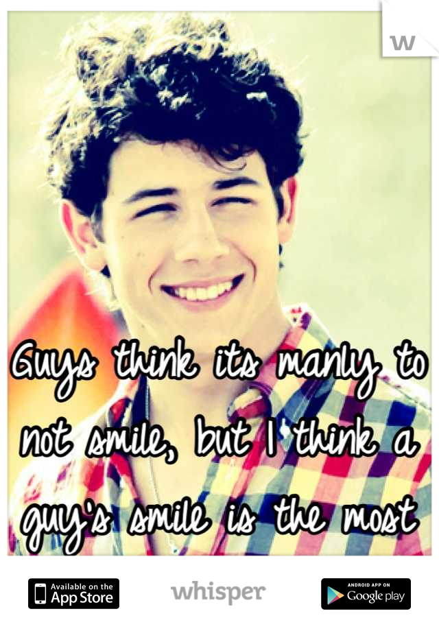 Guys think its manly to not smile, but I think a guy's smile is the most attractive feature.