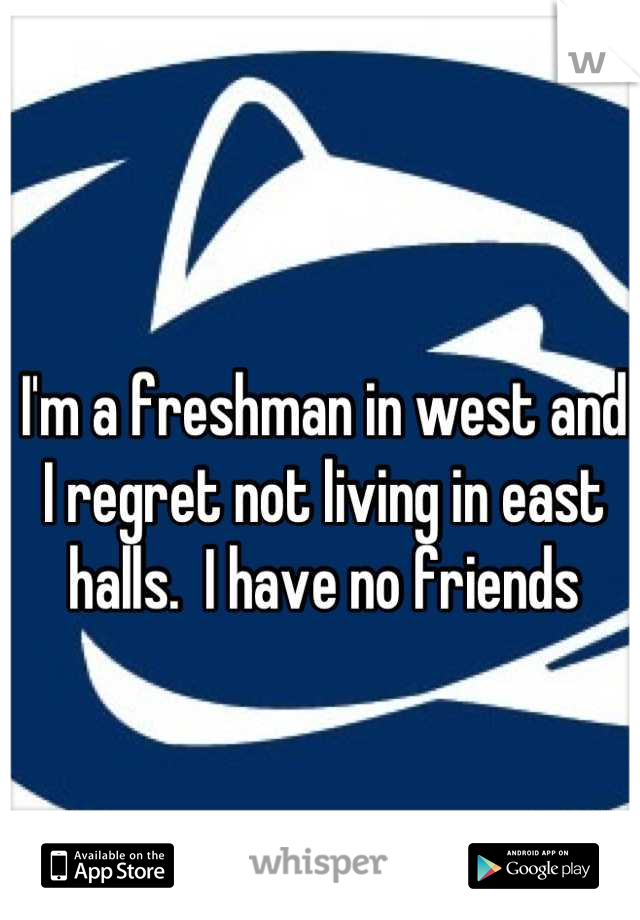 I'm a freshman in west and I regret not living in east halls.  I have no friends