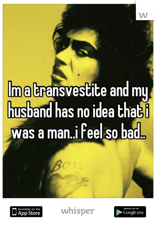 Im a transvestite and my husband has no idea that i was a man..i feel so bad..