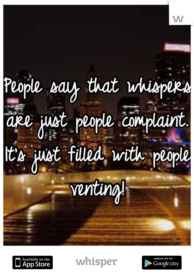 People say that whispers are just people complaint. It's just filled with people venting!